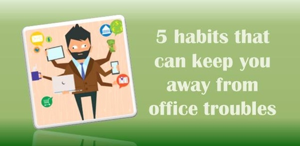 5 work habits that can keep you away from office troubles