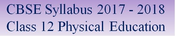 CBSE Class 12 Physical Education Syllabus 2017 - 2018