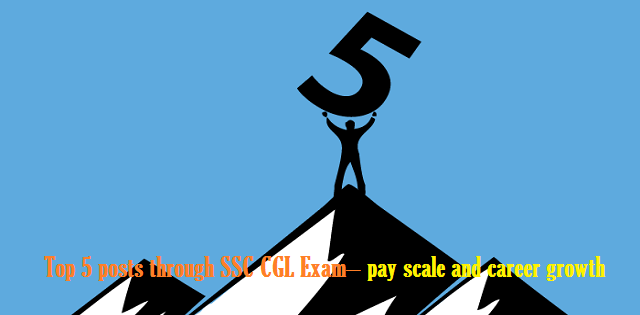 Top 5 posts through SSC CGL Exam– pay scale and career growth