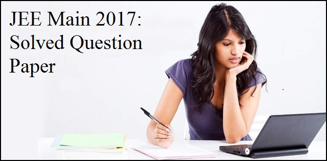 JEE Main Question Paper 2017: Answers and Explanation