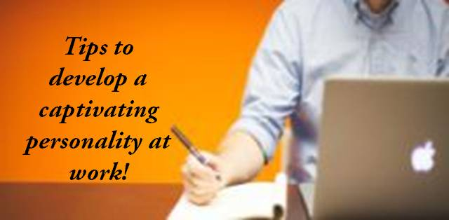 Tips to develop a captivating personality at work